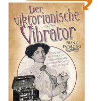 Der viktorianische Vibrator : törichte bis tödliche Erfindungen aus dem Zeitalter der Technik / Frank Patalong
