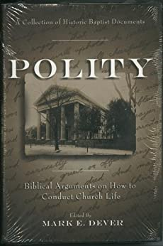 Polity: Biblical Arguments on How to Conduct Church Life (A Collection of Historic Baptist Documents)