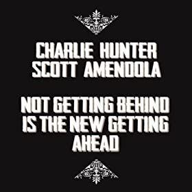 Charlie Hunter & Scott Amendola - Not Getting Behind Is The New Getting Ahead