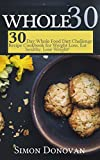 Whole 30: 30-Day Whole Food Diet Challenge Recipe Cookbook for Weight Loss Eat healthy, Lose Weight! (Whole Foods, Whole Diet, Whole Cookbook, Whole Recipes, Whole 30 Diet Plan 1)