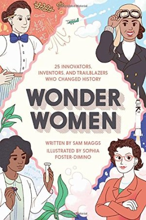 Wonder Women: 25 Innovators, Inventors, and Trailblazers Who Changed History by Sam Maggs| wearewordnerds.com