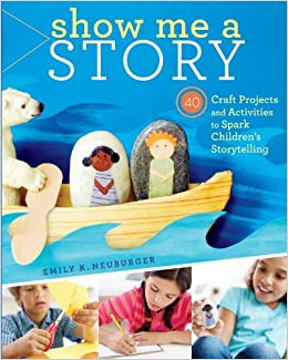 Show Me A Story 40 Craft Projects And Activities To Spark Children's Storytelling Emily K