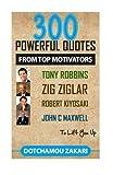 300 POWERFUL QUOTES FROM TOP MOTIVATORS TONY ROBBINS, ZIG ZIGLAR, ROBERT KIYOSAKI, JOHN C MAXWELL ... TO LIFT YOU UP. by Zakari Dotchamou (2015-07-01)