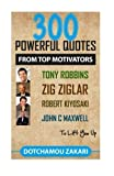 300 POWERFUL QUOTES FROM TOP MOTIVATORS TONY ROBBINS, ZIG ZIGLAR, ROBERT KIYOSAKI, JOHN C MAXWELL ... TO LIFT YOU UP. by Zakari Dotchamou (2015-07-01)