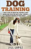 Dog Training: 7 EXACT Steps to Train the Stupidest, Most Insane Dog to be the Most Loyal, Loving & Obedient Member of your Family (Dog Training, Dog Training Book, Puppy Training Book 1)
