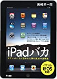 iPadバカ タブレットにとり憑かれた男の究極の活用術 [単行本(ソフトカバー)] / 美崎 栄一郎 (著); アスコム (刊)