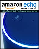 Echo Users Manual: Get Your Money's Worth From Amazon's Echo Device