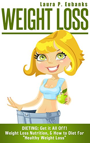 Weight Loss: Dieting: Get it All Off! Weight Loss Nutrition, & How to Diet for