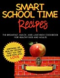 SMART SCHOOL TIME RECIPES: The Breakfast, Snack, and Lunchbox Cookbook for Healthy Kids and Adults