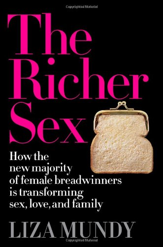 The Richer Sex: How the New Majority of Female Breadwinners Is Transforming Sex, Love and Family: Liza Mundy: Amazon.com: Books