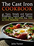 The Cast Iron Cookbook: 45 Tasty, Simple and Express Breakfast, Lunch and Dinner Cast Iron Recipes For the Active Person (The Cast Iron Cookbook, the cast ... for beginners, the cast iron way to cook)