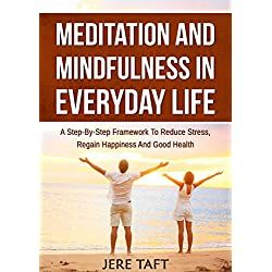 Meditation and Mindfulness in Everyday Life: A Step-By-Step Framework to Reduce Stress, Regain Happiness and Good Health