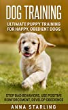 Dog Training: Ultimate Puppy Training for Happy, Obedient Dogs: Stop Bad Behaviors, use Positive Reinforcement, and Develop Obedience (23 Impressive Dog ... Raising A Puppy, Potty Training)