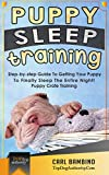 Puppy Sleep Training: Step-by-step Guide To Getting Your Puppy To Finally Sleep The Entire Night! - Puppy Crate Training