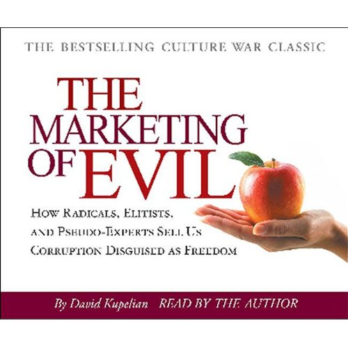 Marketing of Evil: How Radicals, Elitists, and Pseudo-Experts Sell Us Corruption Disguised As Freedom