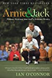 Arnie and Jack: Palmer, Nicklaus, and Golf's Greatest Rivalry by Ian O'Connor