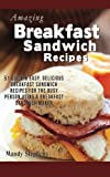 Breakfast Sandwich Recipes: 51 Quick & Easy, Delicious Breakfast Sandwich Recipes for the Busy Person Using a Breakfast Sandwich Maker