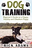 Dog Training: Beginner's Guide to a Happy, Healthy and Obedient Puppy (Dog training guide, puppy training, dog grooming, dog beds, dog tricks, puppies, puppy training for beginners)