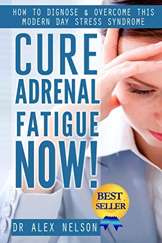 Cure: Adrenal Fatigue: How to Diagnose & Overcome This Modern Day Stress Syndrome ( Hormones, Sleep, Anxiety, Weight Loss, Diet, Burn Fat, Depression, Management, Thyroid, Reset, PMS)