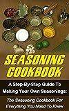 Seasoning Cookbook: A Step-By-Step Guide To Making Your Own Seasonings: The Seasoning Cookbook For Everything You Need To Know (Seasoning Cookbook, Spice ... Seasonings Recipes, Seasonings Mixes)