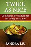 Twice As Nice: 25 Chicken Breast Recipes for Today and Later