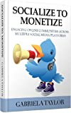 Socialize To Monetize: Engaging Your Online Communities Across Multiple Social Media Platforms (Facebook, Twitter, LinkedIn, StumbleUpon, Instagram, Flickr, ... Yelp, Ning, Klout, Social Link Building)