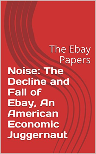 Noise: The Decline and Fall of Ebay, An American Economic Juggernaut: The Ebay Papers RICH VERNADEAU