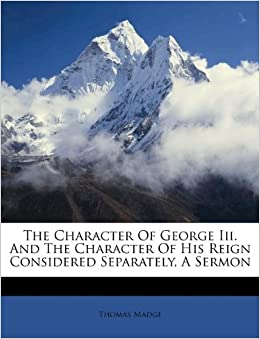 The Character Of George Iii And The Character Of His Reign Considered Separately A Sermon