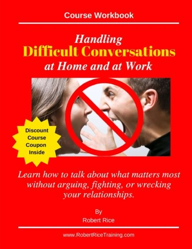 Handling Difficult Conversations at Home and at Work.: Learn how to talk about what matters most  without arguing, fighting, or wrecking your relationships.