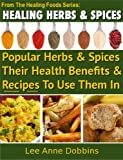 Healing Herbs & Spices : Health Benefits of Popular Herbs & Spices Plus Over 70 Recipes To Use Them In (Healing Foods Series)