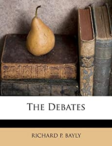 The Debates Richard P Bayly 9781175274212 Amazon Com