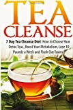 Tea Cleanse: 7 Day Tea Cleanse Diet: How to Choose Your Detox Teas, Boost Your Metabolism, Lose 10 Pounds a Week and Flush Out Toxins (Tea Cleanse, ... Belly, Tea Cleanse Diet, Weight Loss, Detox)