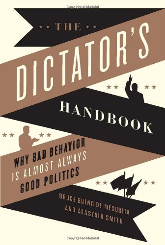 The Dictator's Handbook: Why Bad Behavior is Almost Always Good Politics: Bruce Bueno de Mesquita, Alastair Smith: 9781610390446: Amazon.com: Books