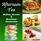 Afternoon Tea (Breakfast Casseroles, Quiche, Muffins and Scone Recipes)