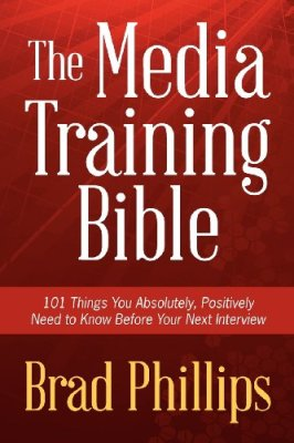 The Media Training Bible: 101 Things You Absolutely, Positively Need To Know Before Your Next Interview by Brad Phillips