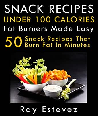 Snack Recipes Under 100 Calories: Fat Burners Made Easy