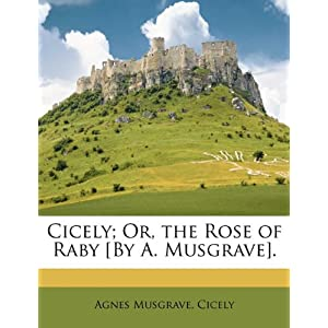 Cicely; Or, the Rose of Raby [By A. Musgrave].