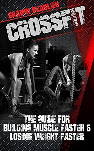 CrossFit: The Guide For Building Muscle Faster & Losing Weight Faster (group training, healthy, fitness, endurance) (English Edition)