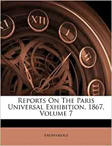 Reports On The Paris Universal Exhibition 1867 Volume 7