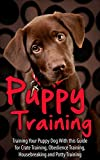 Puppy Training: Training Your Puppy Dog  with This Guide for Crate Training, Obedience Training, Housebreaking, and Potty Training (puppy training, puppy ... puppy housebreaking, puppy, potty training)