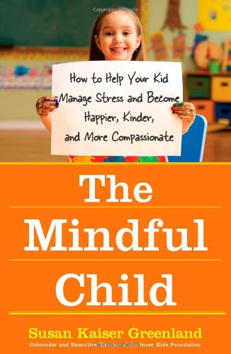 The Mindful Child: How to Help Your Kid Manage Stress and Become Happier, Kinder, and More Compassionate: Susan Kaiser Greenland: 9781416583004: Amazon.com: Books