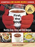 First, the Soup: Healthy Soup, Stew, and Chili Recipes (a Scrumptious Low-Calorie Recipes Cookbook)