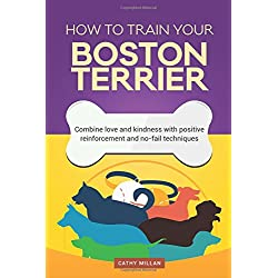 How To Train Your Boston Terrier (Dog Training Collection): Combine love and kindness with positive reinforcement and no-fail techniques