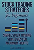 Stock Trading Strategies For Beginners: Simple Stock Trading Strategies For Maximum Profits (Stock Trading, Stock Trading Strategies, Stock Trading For Beginners)