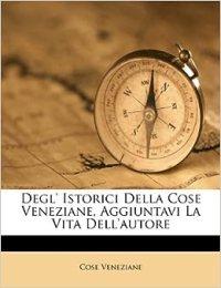 Degl' Istorici Della Cose Veneziane, Aggiuntavi La Vita ...