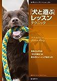 「犬と遊ぶ」 レッスン テクニック: 見落としがちな「犬との遊び」は最大のトレーニング法だった! (世界のドッグスペシャリスト)