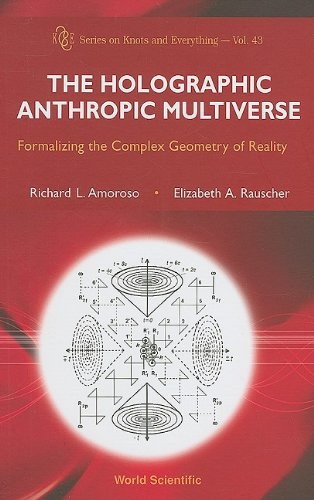 The Holographic Anthropic Multiverse: Formalizing the Complex Geometry of Reality (Series on Knots and Everything)