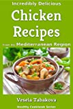 Incredibly Delicious Chicken Recipes from the Mediterranean Region (Healthy Cookbook Series 4)