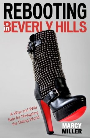 Rebooting in Beverly Hills: A Wise and Wild Path for Navigating the Dating World by Marcy Miller