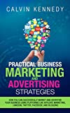 Practical Business Marketing and Advertising Strategies: How you can successfully market and advertise your business using platforms like affiliate marketing, ... LinkedIn, Twitter, Facebook, and blogging